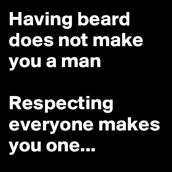 Having beard does not make you a man  Respecting everyone makes you one...