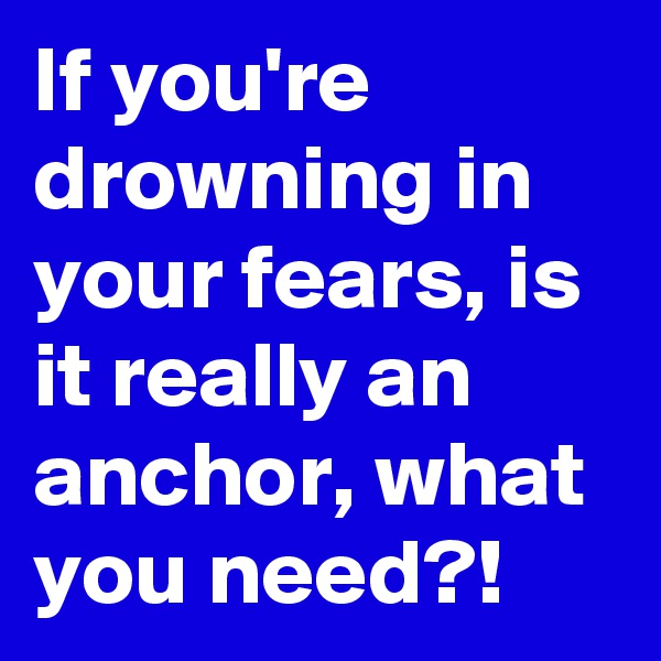 If you're drowning in your fears, is it really an anchor, what you need?!