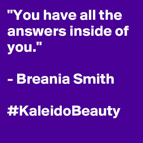"""You have all the answers inside of you.""  - Breania Smith  #KaleidoBeauty"