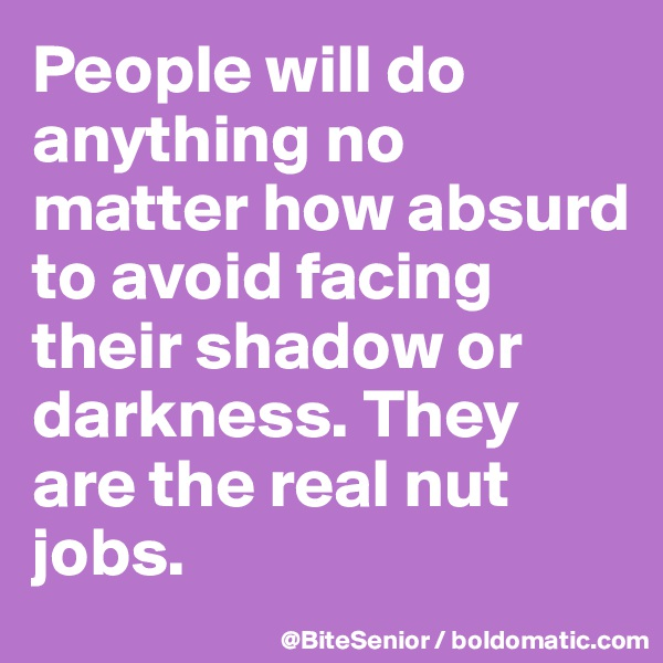 People will do anything no matter how absurd to avoid facing their shadow or darkness. They are the real nut jobs.
