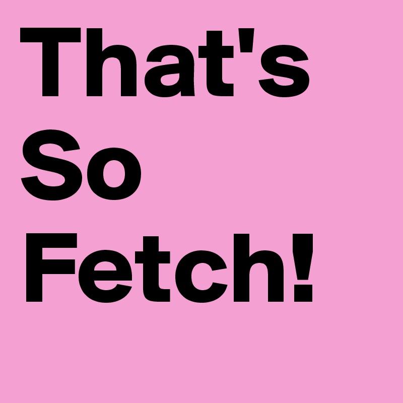 That's So Fetch!