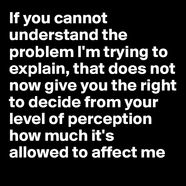 If you cannot understand the problem I'm trying to explain, that does not now give you the right to decide from your level of perception how much it's allowed to affect me