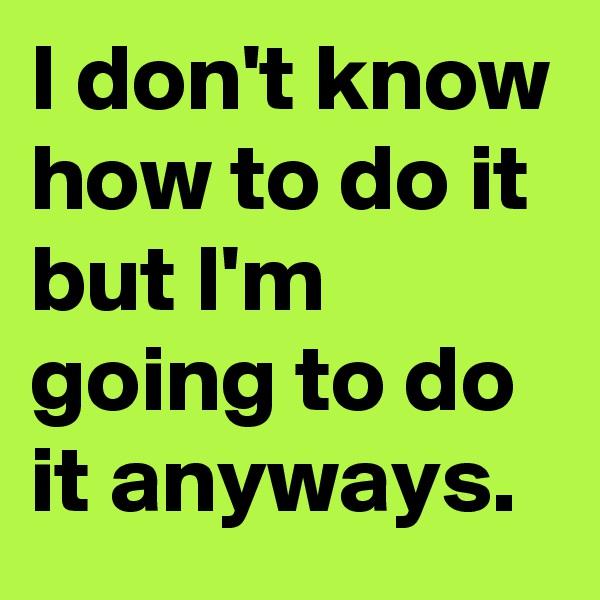 I don't know how to do it but I'm going to do it anyways.