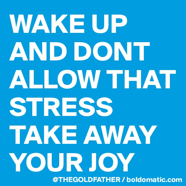 WAKE UP AND DONT ALLOW THAT STRESS TAKE AWAY YOUR JOY