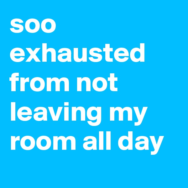 soo exhausted from not leaving my room all day