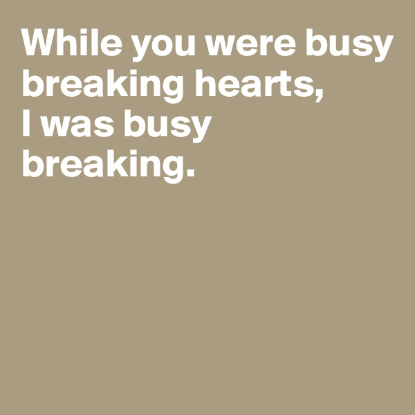 While you were busy breaking hearts,  I was busy breaking.
