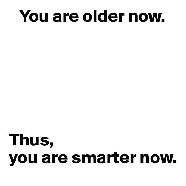 You are older now.       Thus,  you are smarter now.