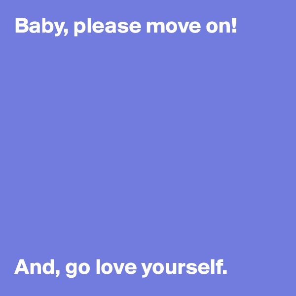 Baby, please move on!            And, go love yourself.