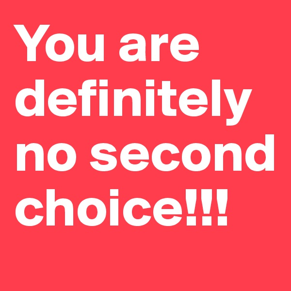 You are definitely no second choice!!!