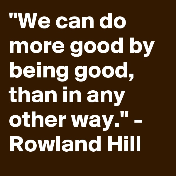 """""""We can do more good by being good, than in any other way."""" - Rowland Hill"""