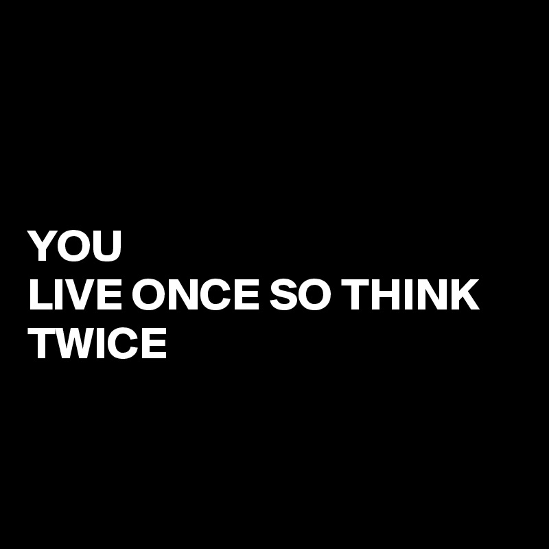 YOU LIVE ONCE SO THINK TWICE
