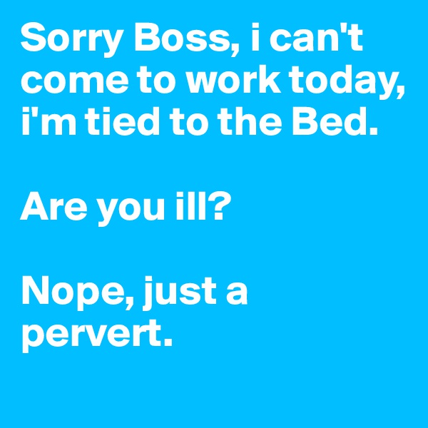 Sorry Boss, i can't come to work today, i'm tied to the Bed.  Are you ill?  Nope, just a pervert.