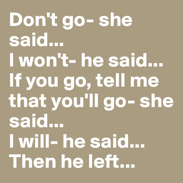 Don't go- she said... I won't- he said... If you go, tell me that you'll go- she said... I will- he said... Then he left...