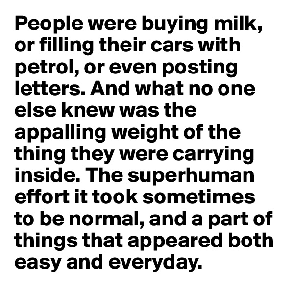 People were buying milk, or filling their cars with petrol, or even posting letters. And what no one else knew was the appalling weight of the thing they were carrying inside. The superhuman effort it took sometimes to be normal, and a part of things that appeared both easy and everyday.