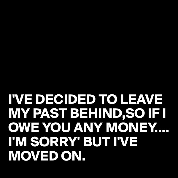 I'VE DECIDED TO LEAVE MY PAST BEHIND,SO IF I OWE YOU ANY MONEY.... I'M SORRY' BUT I'VE MOVED ON.