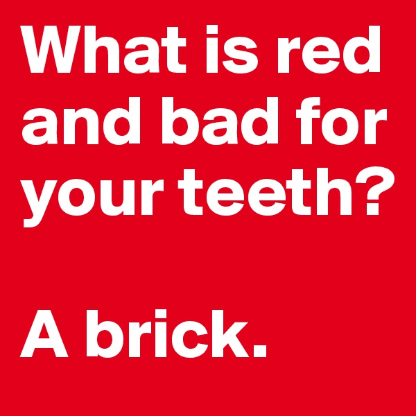 What is red and bad for your teeth?  A brick.