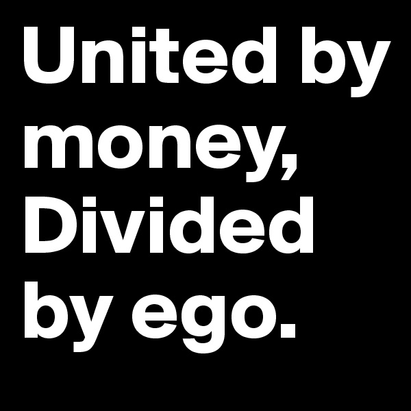 United by money, Divided by ego.