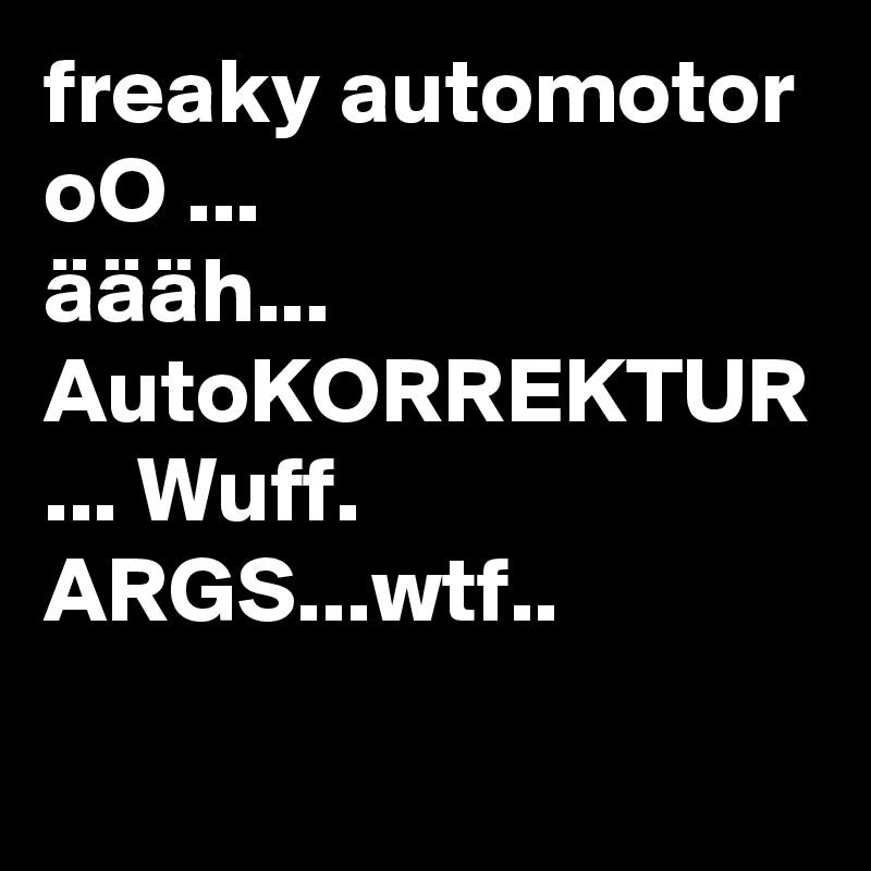 freaky automotor oO ... äääh... AutoKORREKTUR ... Wuff. ARGS...wtf..