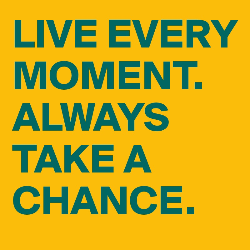 LIVE EVERY MOMENT. ALWAYS TAKE A CHANCE.