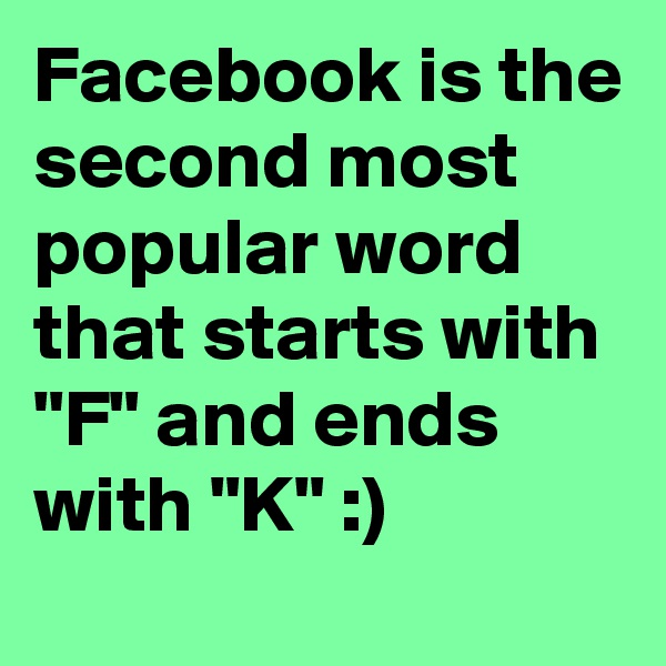 "Facebook is the second most popular word that starts with ""F"" and ends with ""K"" :)"