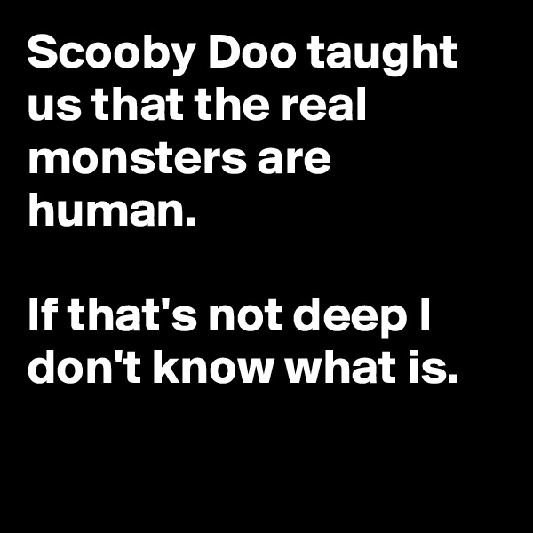 Scooby Doo taught us that the real monsters are human.  If that's not deep I don't know what is.