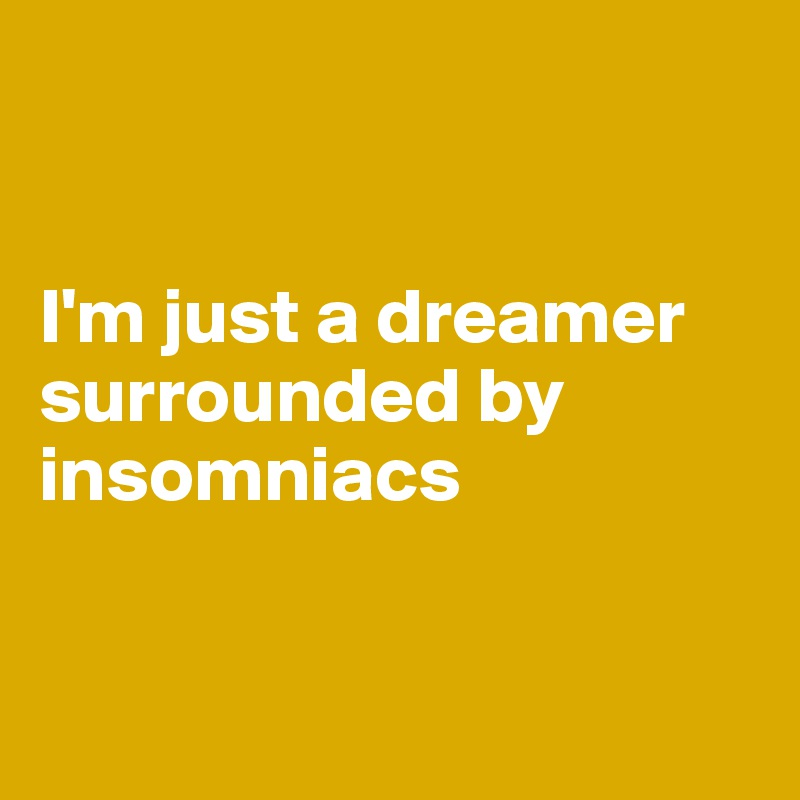 I'm just a dreamer surrounded by insomniacs