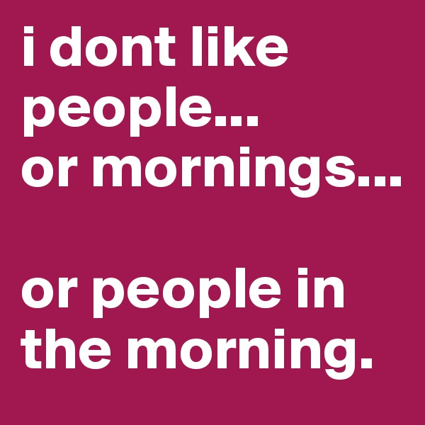 i dont like people...  or mornings...   or people in the morning.