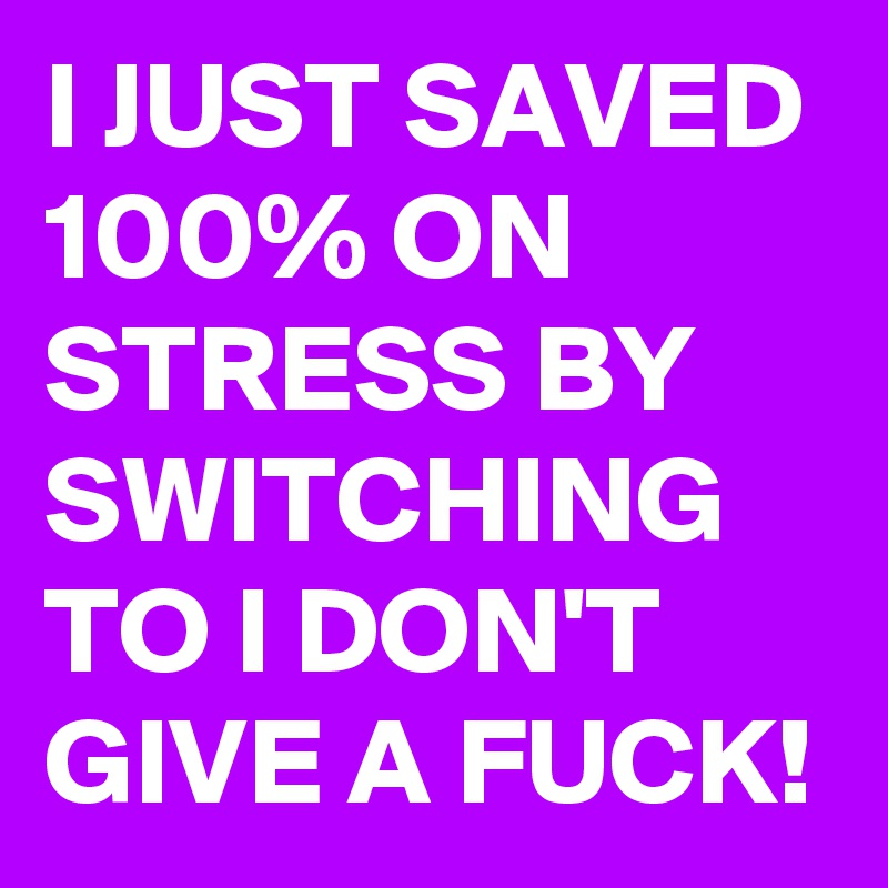 I JUST SAVED 100% ON STRESS BY SWITCHING TO I DON'T GIVE A FUCK!