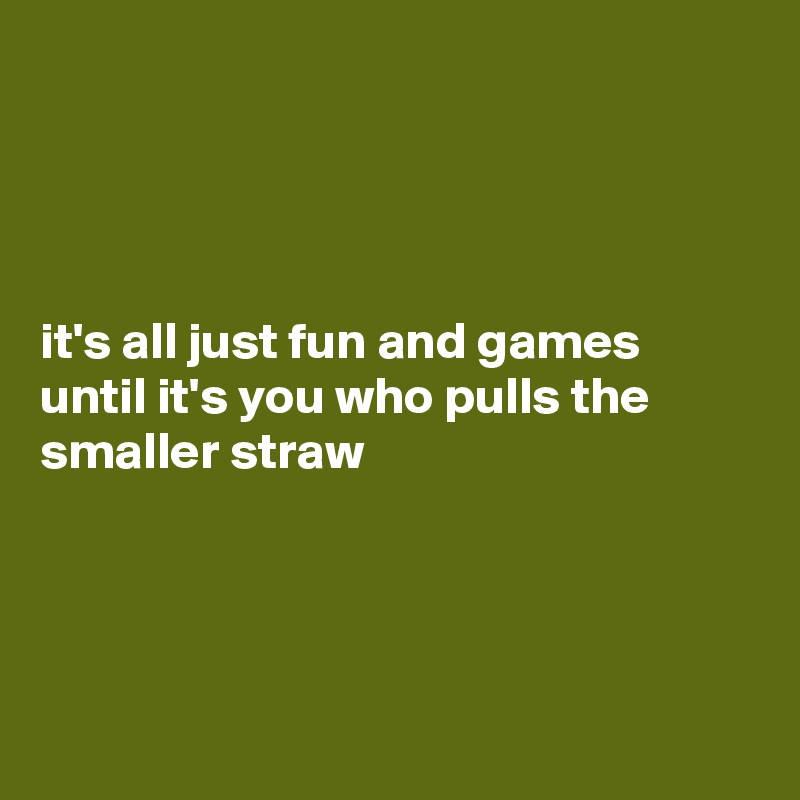 it's all just fun and games until it's you who pulls the smaller straw
