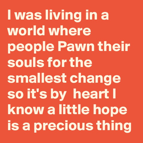I was living in a world where people Pawn their souls for the smallest change so it's by  heart I know a little hope is a precious thing