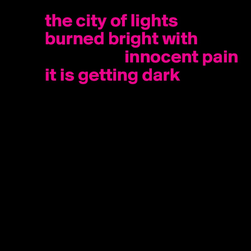 the city of lights          burned bright with                                    innocent pain           it is getting dark