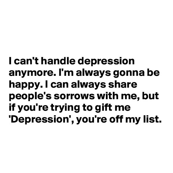 I can't handle depression anymore. I'm always gonna be happy. I can always share people's sorrows with me, but if you're trying to gift me 'Depression', you're off my list.