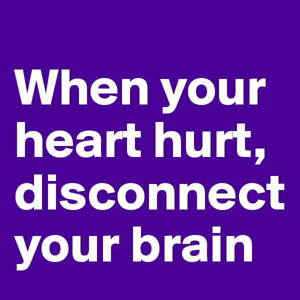 When your heart hurt, disconnect your brain