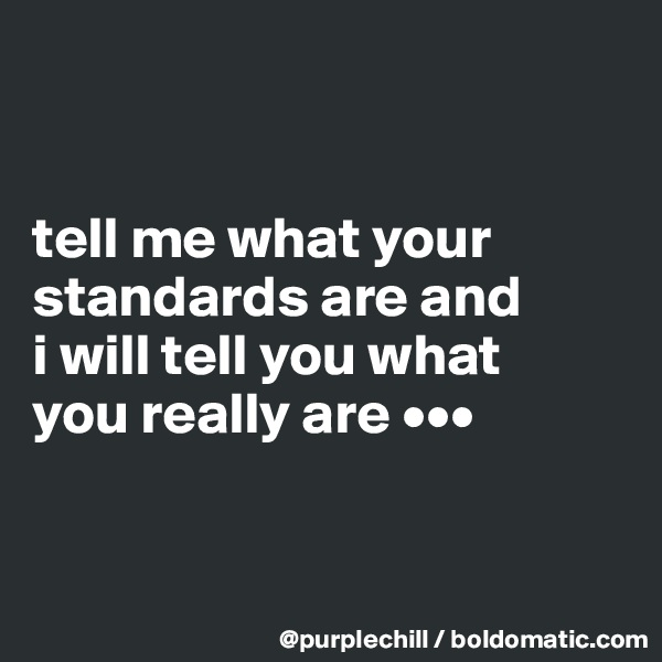 tell me what your  standards are and  i will tell you what  you really are •••