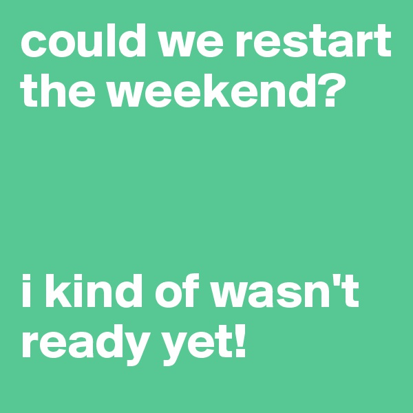 could we restart the weekend?    i kind of wasn't ready yet!