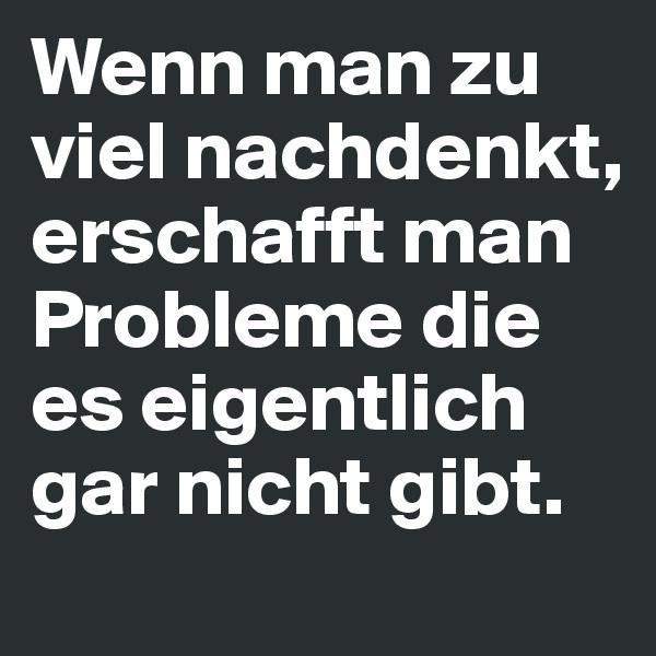 Wenn man zu viel nachdenkt, erschafft man Probleme die es eigentlich gar nicht gibt.
