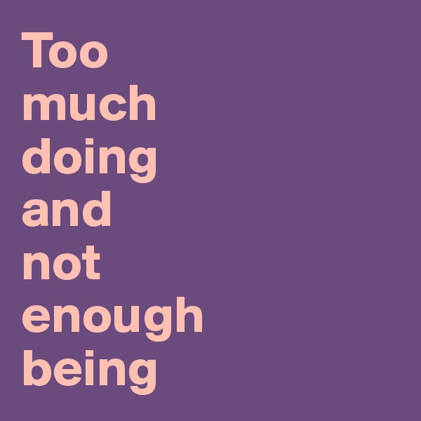Too  much  doing  and  not  enough  being