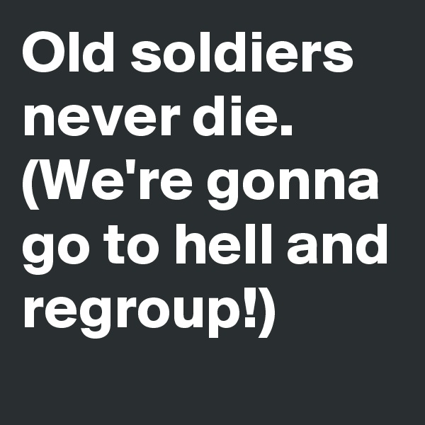 Old soldiers never die. (We're gonna go to hell and regroup!)