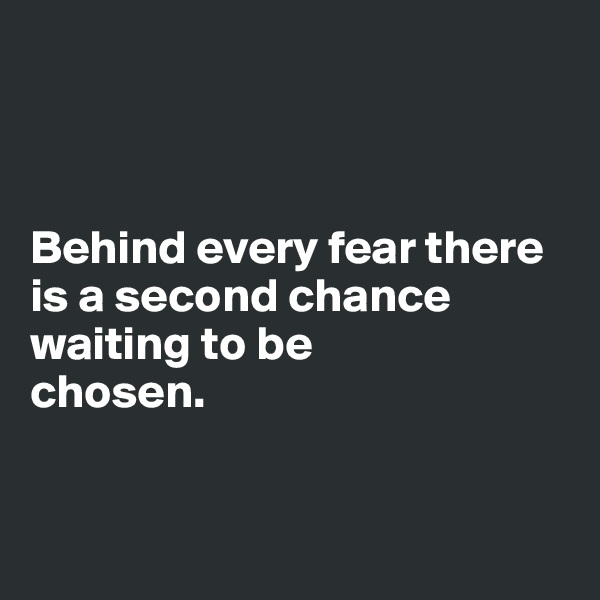 Behind every fear there is a second chance waiting to be  chosen.