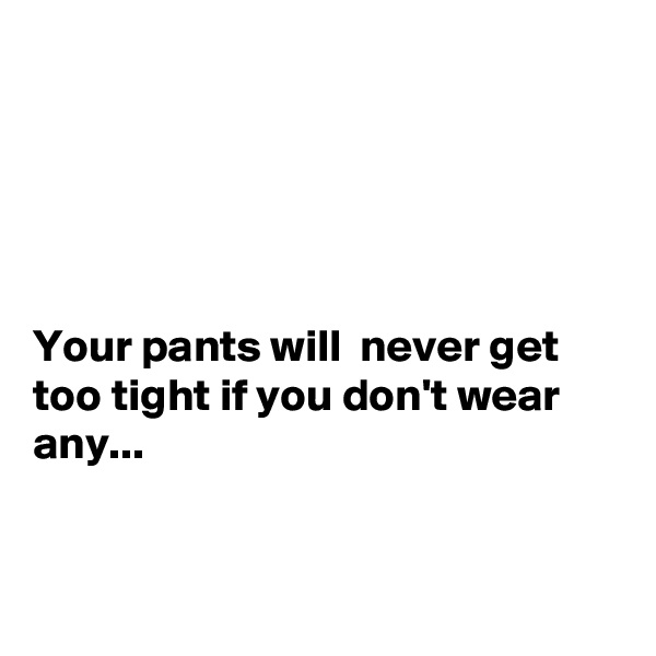 Your pants will  never get too tight if you don't wear any...
