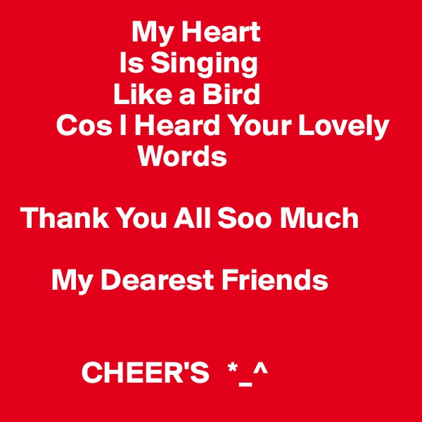 My Heart                 Is Singing                Like a Bird       Cos I Heard Your Lovely                        Words   Thank You All Soo Much        My Dearest Friends              CHEER'S   *_^