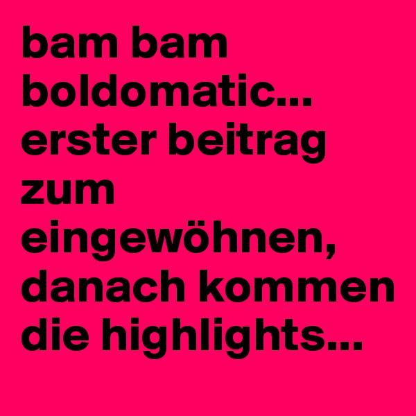 bam bam boldomatic... erster beitrag zum eingewöhnen, danach kommen die highlights...