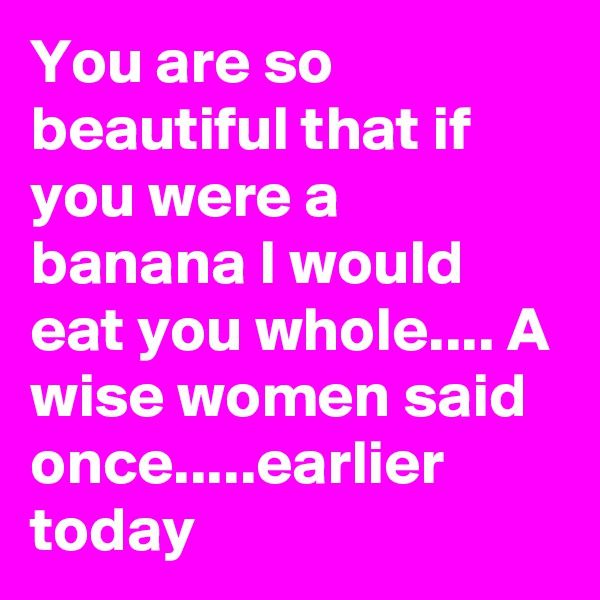 You are so beautiful that if you were a banana I would eat you whole.... A wise women said once.....earlier today