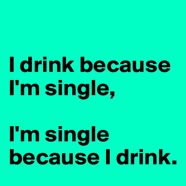 I drink because I'm single,  I'm single because I drink.