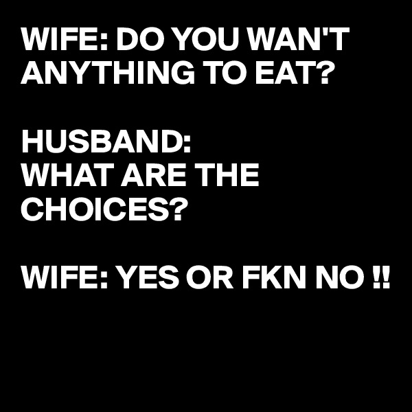 WIFE: DO YOU WAN'T ANYTHING TO EAT?  HUSBAND: WHAT ARE THE CHOICES?  WIFE: YES OR FKN NO !!