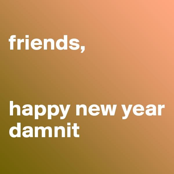 friends,   happy new year damnit