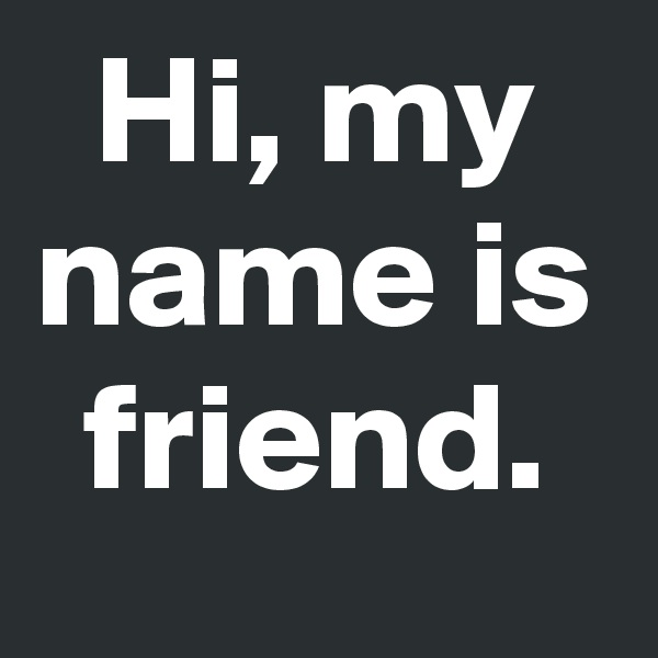 Hi, my name is friend.