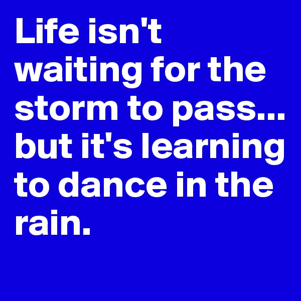Life isn't waiting for the storm to pass... but it's learning to dance in the rain.