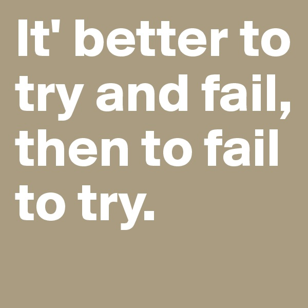 It' better to try and fail, then to fail to try.