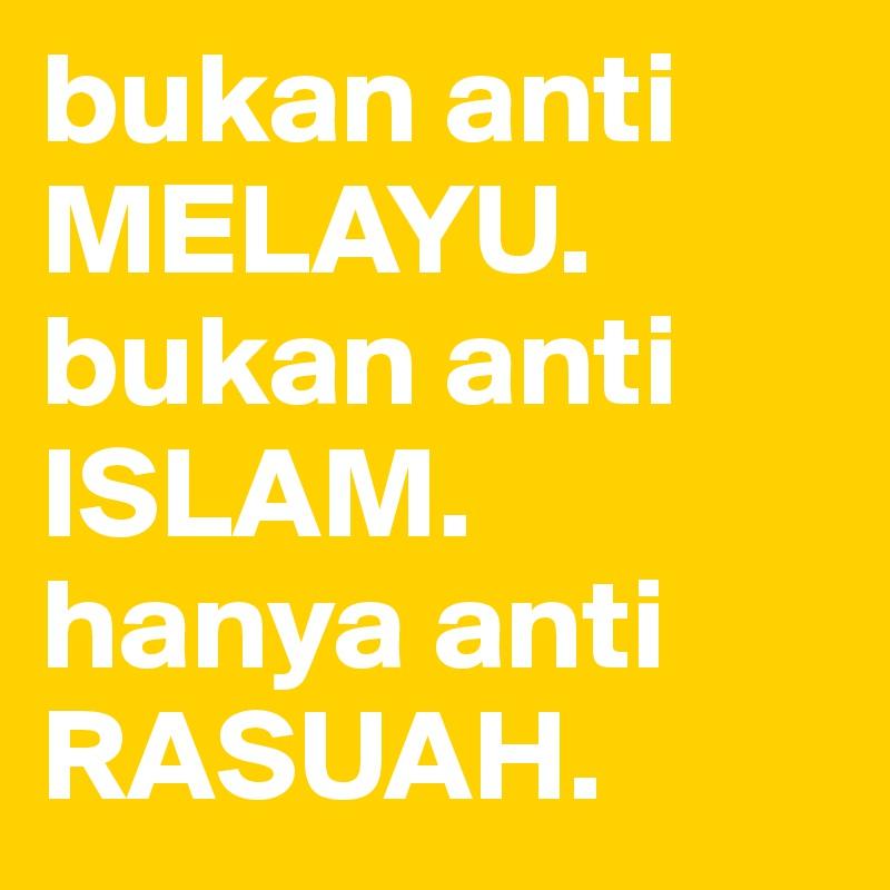 bukan anti MELAYU. bukan anti ISLAM. hanya anti RASUAH.